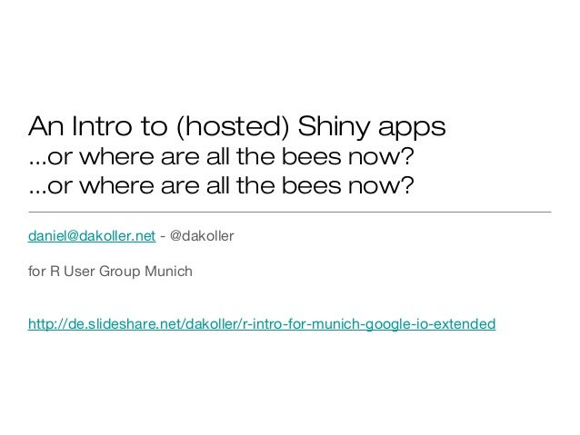 An Intro to (hosted) Shiny apps...or where are all the bees now?...or where are all the bees now?daniel@dakoller.net - @da...