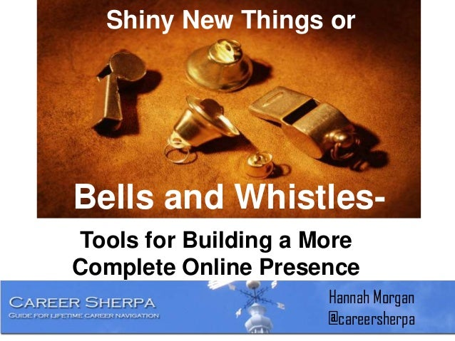 Shiny New Things orTools for Building a MoreComplete Online PresenceBells and Whistles-Hannah Morgan@careersherpa