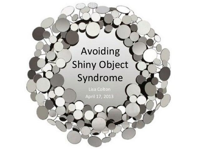 Avoiding  Shiny Object Syndrome Lisa Colton April 17, 2013