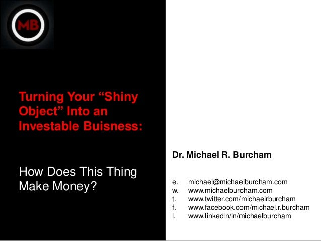 """Turning Your """"ShinyObject"""" Into anInvestable Buisness:                       Dr. Michael R. BurchamHow Does This Thing    ..."""