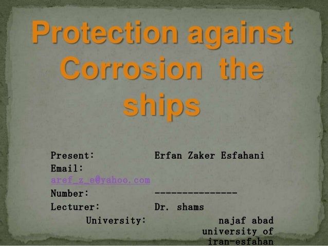 Protection against Corrosion the ships Present: Erfan Zaker Esfahani Email: aref_z_e@yahoo.com Number: --------------- Lec...