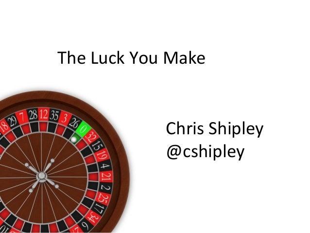 The Luck You Make Chris Shipley @cshipley