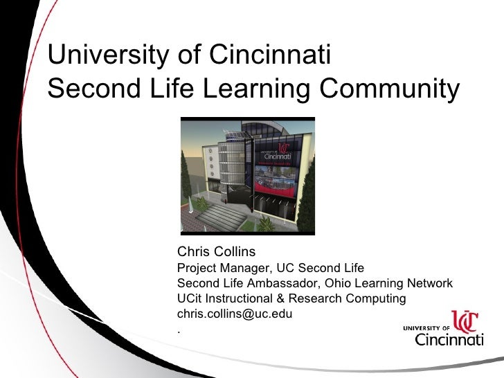 University of Cincinnati  Second Life Learning Community Chris Collins  Project Manager, UC Second Life Second Life Ambass...