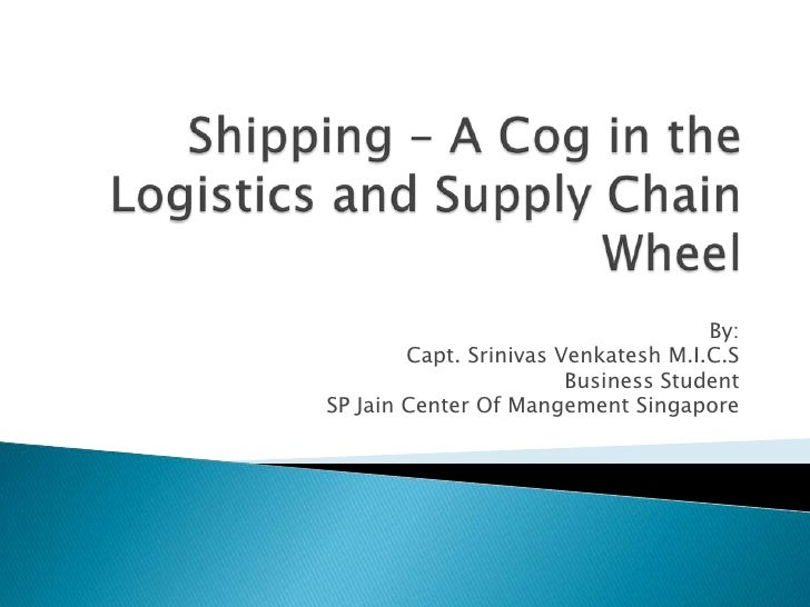 Shipping – A Cog in the Logistics and Supply Chain Wheel<br />By:<br />Capt. Srinivas Venkatesh M.I.C.S<br />Business Stud...