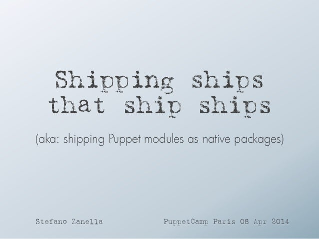 Puppet Camp Paris 2014: Shipping Puppet Modules As Packages