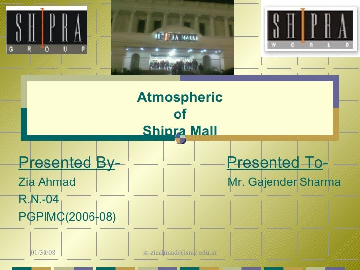 Atmospheric of Shipra Mall Presented By -  Presented To - Zia Ahmad   Mr. Gajender Sharma R.N.-04 PGPIMC(2006-08)