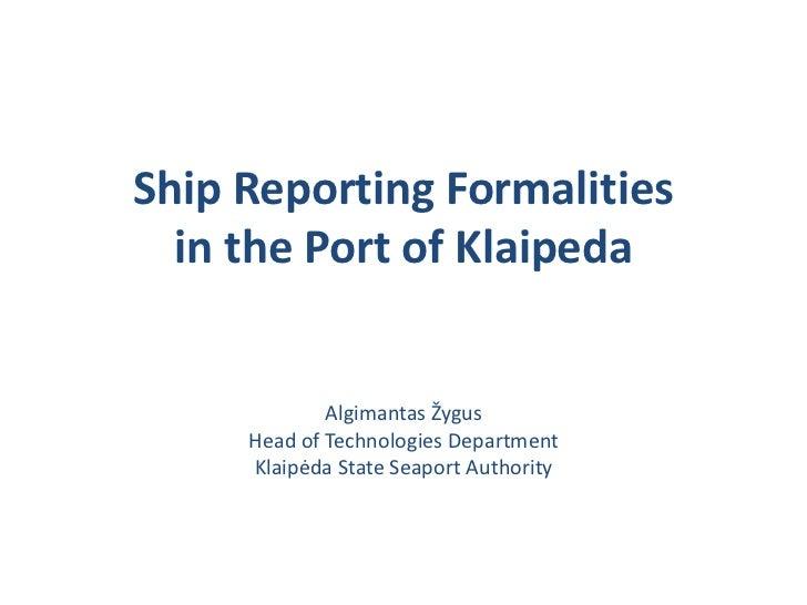 Ship Reporting Formalities  in the Port of Klaipeda             Algimantas Žygus     Head of Technologies Department     K...