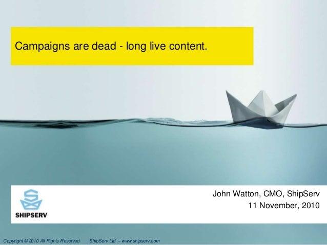 Copyright © 2010 All Rights Reserved ShipServ Ltd – www.shipserv.com Campaigns are dead - long live content. John Watton, ...