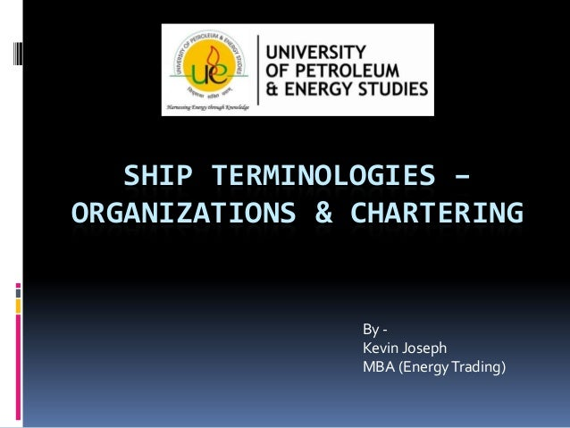 SHIP TERMINOLOGIES – ORGANIZATIONS & CHARTERING  By Kevin Joseph MBA (Energy Trading)