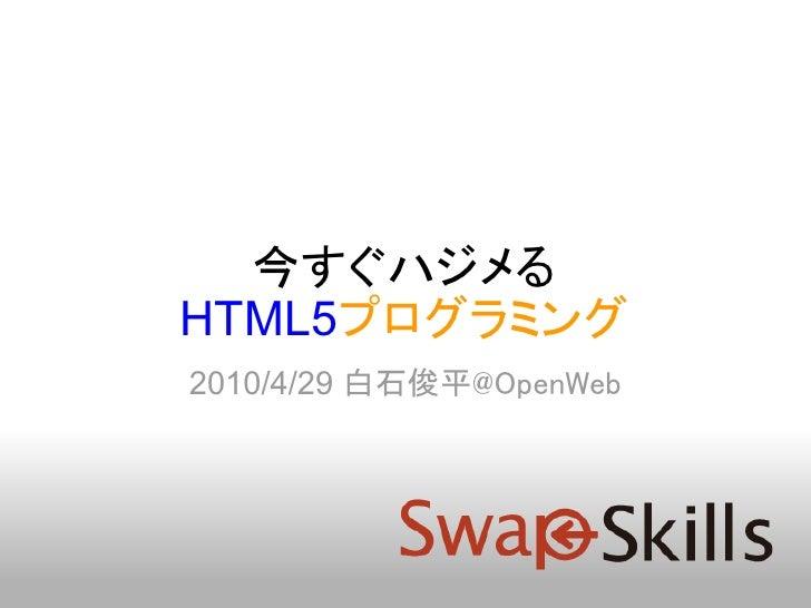 今すぐハジメる HTML5プログラミング 2010/4/29 白石俊平@OpenWeb
