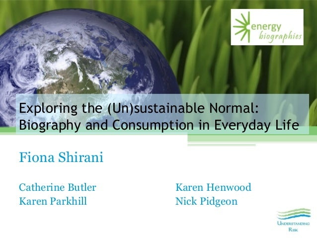 Exploring the (Un)sustainable Normal: Biography and Consumption in Everyday Life Fiona Shirani Catherine Butler Karen Henw...