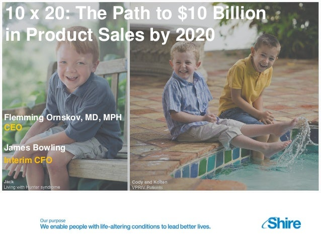 10 x 20: The Path to $10 Billion in Product Sales by 2020 Flemming Ornskov, MD, MPH CEO James Bowling Interim CFO