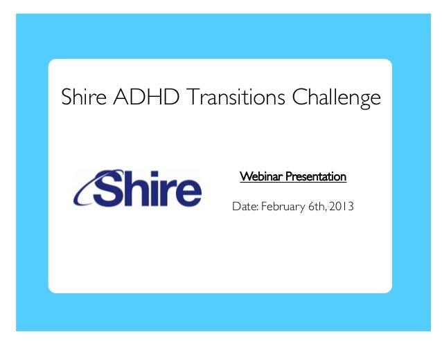 Shire ADHD Transitions Challenge                   Webinar Presentation                  Date: February 6th, 2013