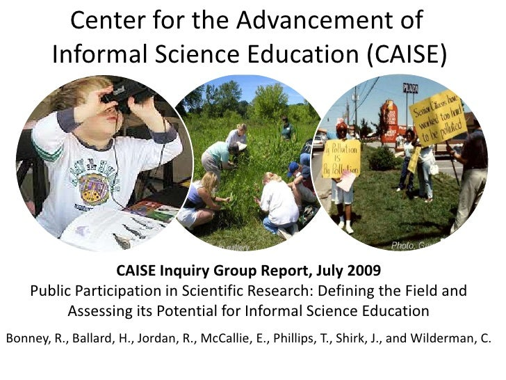 Center for the Advancement of <br />Informal Science Education (CAISE)<br />CAISE Inquiry Group Report, July 2009<br />Pub...