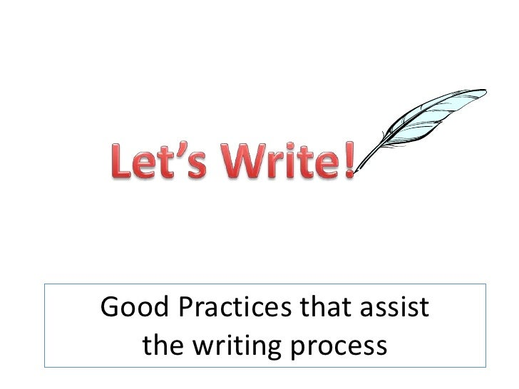 Let's Write!<br />Good Practices that assist the writing process<br />