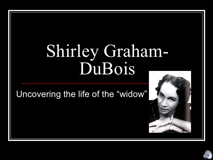 """Shirley Graham-DuBois Uncovering the life of the """"widow"""""""
