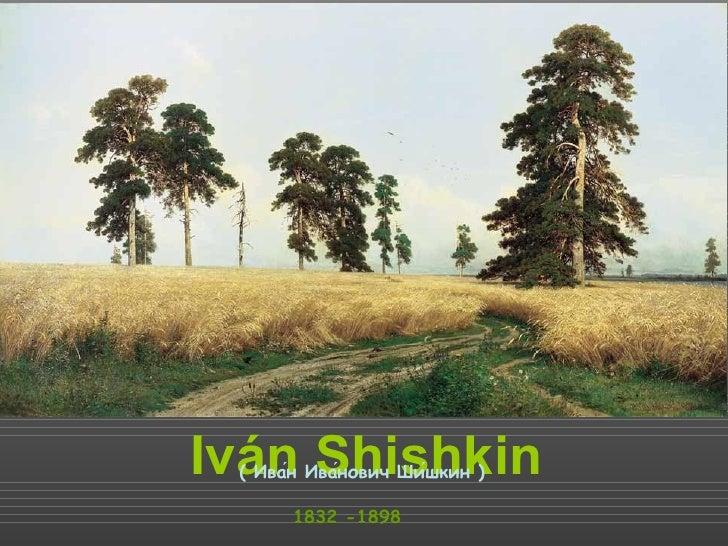 Iván Shishkin 1832 -1898 ( Иван Иванович Шишкин )́ ́ ́