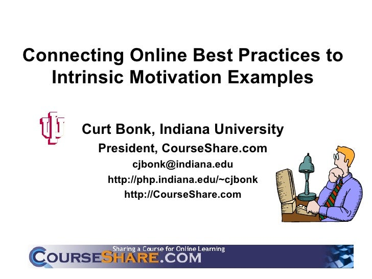 Connecting Online Best Practices to Intrinsic Motivation Examples Curt Bonk, Indiana University President, CourseShare.com...