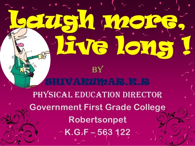 Laugh more, live long ! By SHIVAKUMAR.K.R PHYSICAL EDUCATION DIRECTOR Government First Grade College Robertsonpet K.G.F – ...