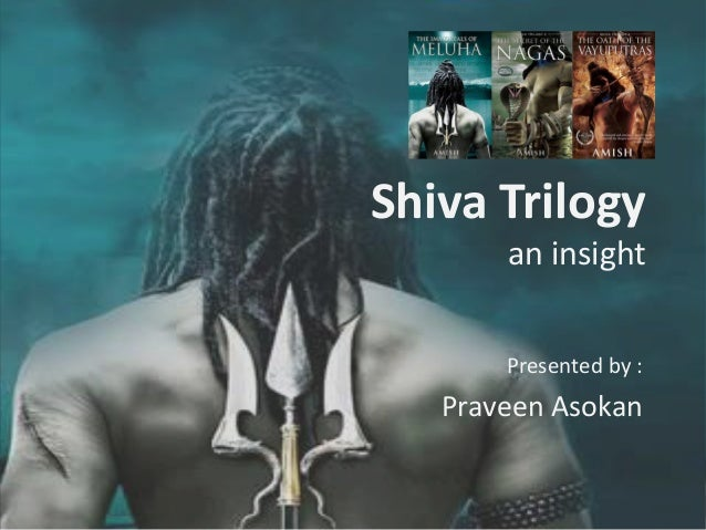 Shiva Trilogy an insight Presented by :  Praveen Asokan