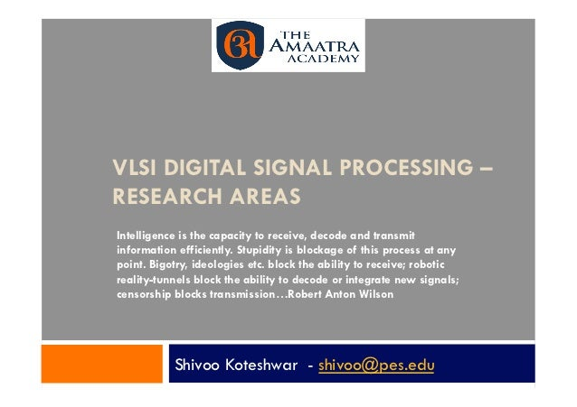 VLSI DIGITAL SIGNAL PROCESSING –RESEARCH AREASIntelligence is the capacity to receive, decode and transmitinformation effi...