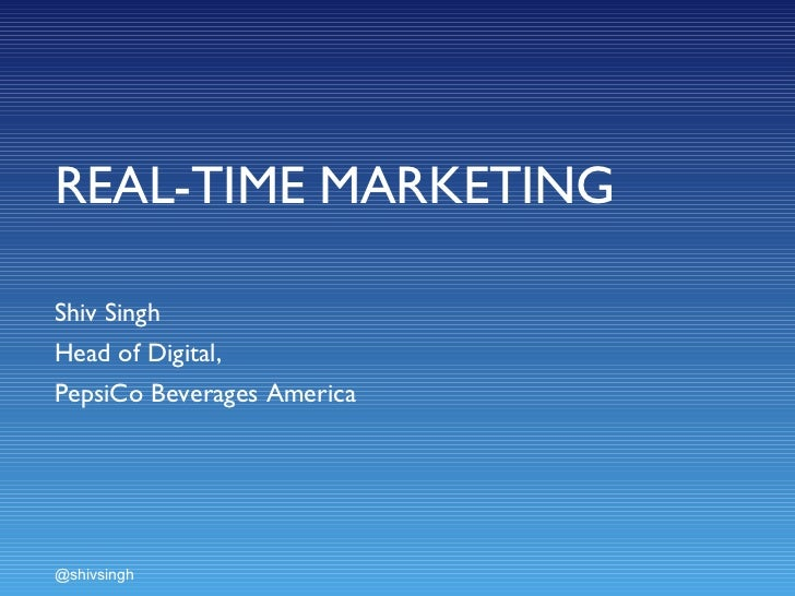 REAL-TIME MARKETING Shiv Singh  Head of Digital,  PepsiCo Beverages America @shivsingh
