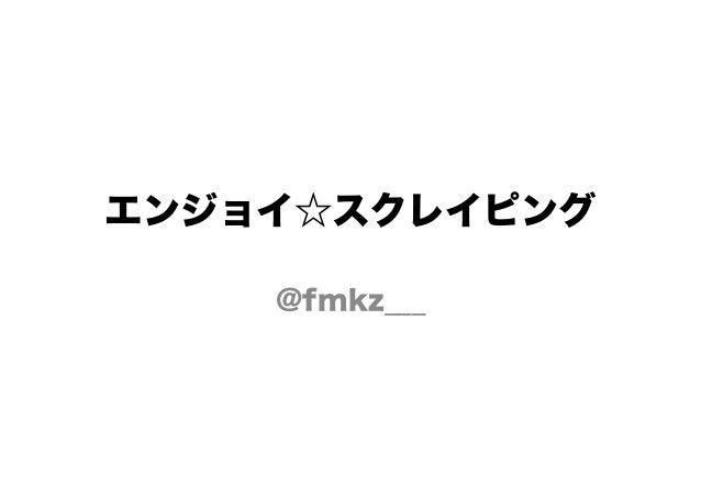エンジョイ☆スクレイピング @fmkz___