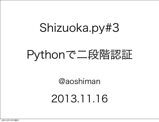 Shizuoka.py#3 Pythonで二段階認証 @aoshiman  2013.11.16 13年11月17日日曜日