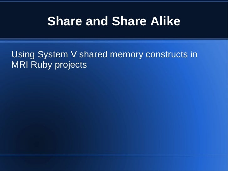 Share and Share AlikeUsing System V shared memory constructs inMRI Ruby projects