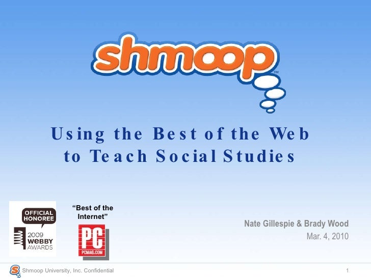 Using the Best of the Web to Teach Social Studies Nate Gillespie & Brady Wood Mar. 4, 2010 Shmoop University, Inc. Confide...