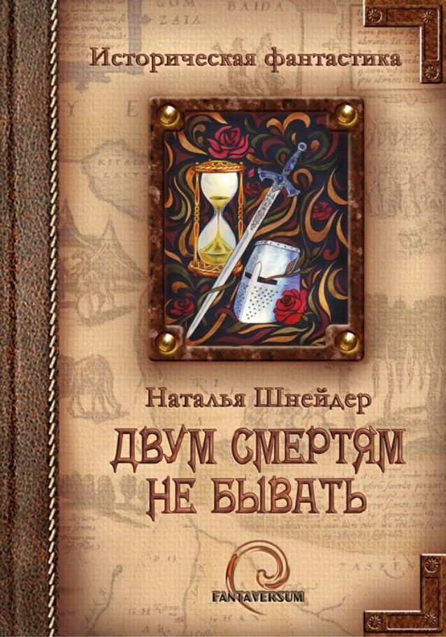 Историческая фантастикаДвум смертямне быватьНаталья ШнейдерМосква«Фантаверсум»2011