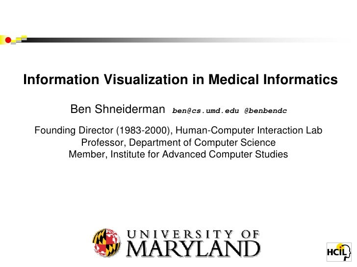 Information Visualization in Medical Informatics        Ben Shneiderman       ben@cs.umd.edu @benbendc Founding Director (...