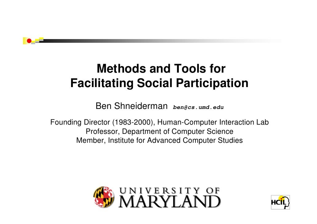 Methods and Tools for      Facilitating Social Participation             Ben Shneiderman       ben@cs.umd.edu  Founding Di...