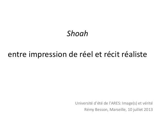 Shoah entre impression de réel et récit réaliste Université d'été de l'ARES: Image(s) et vérité Rémy Besson, Marseille, 10...