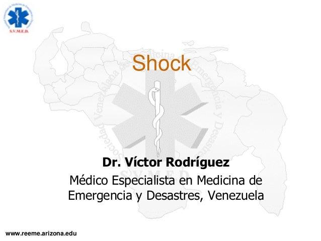 www.reeme.arizona.edu Shock Dr. Víctor Rodríguez Médico Especialista en Medicina de Emergencia y Desastres, Venezuela