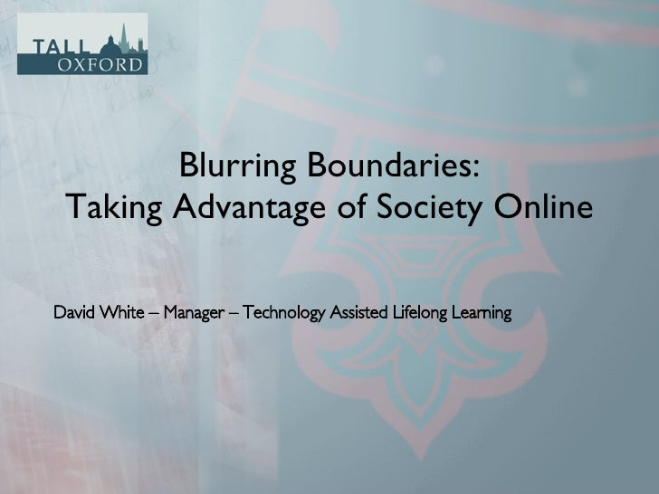 Blurring Boundaries: Taking Advantage of Society Online <ul><li>David White – Manager – Technology Assisted Lifelong Learn...