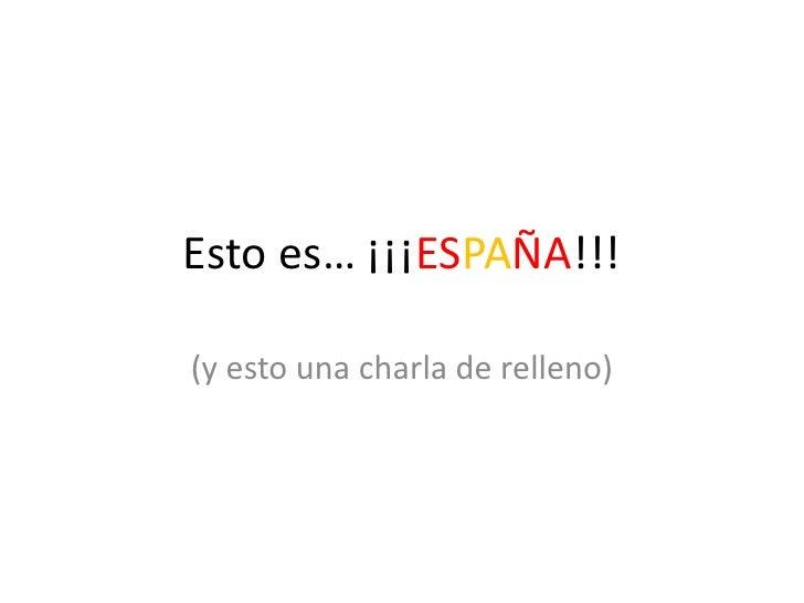 Esto es… ¡¡¡ESPAÑA!!!(y esto una charla de relleno)