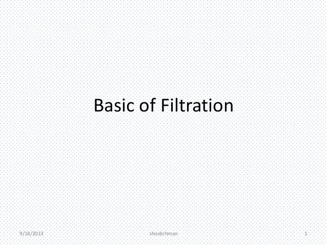 Basic of Filtration 9/18/2013 shoebrhman 1