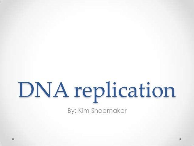 DNA replication By: Kim Shoemaker