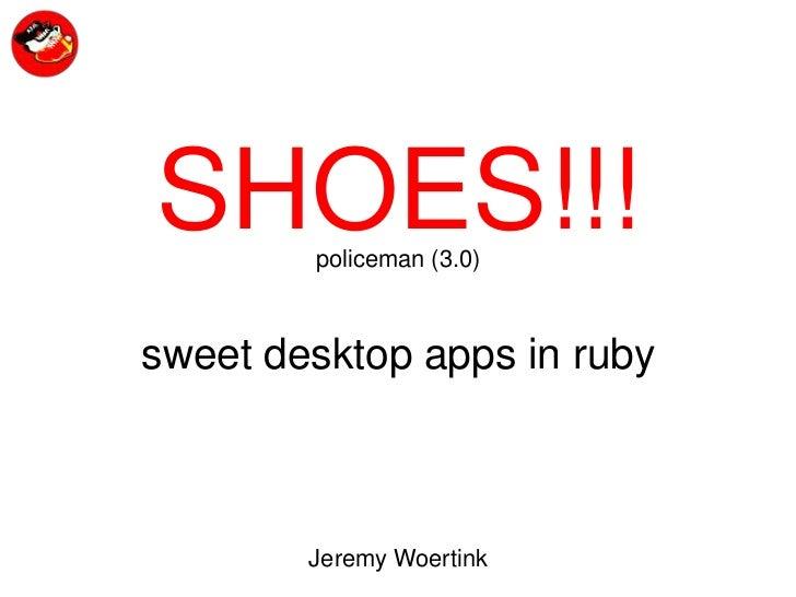 SHOES!!!<br />policeman (3.0)<br />sweet desktop apps in ruby<br />Jeremy Woertink<br />