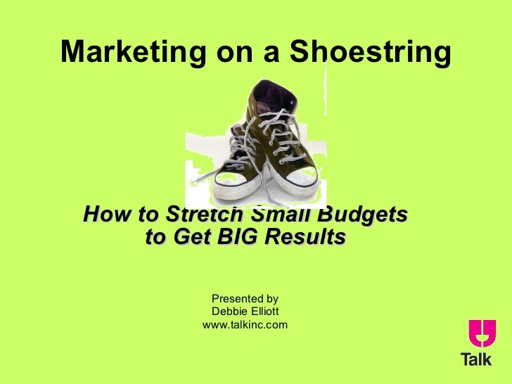 Marketing on a Shoestring How to Stretch Small Budgets to Get BIG Results Presented by Debbie Elliott www.talkinc.com
