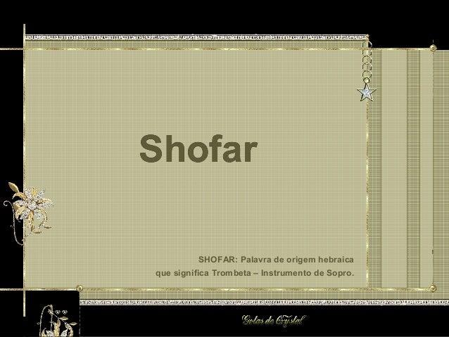 Shofar SHOFAR: Palavra de origem hebraica que significa Trombeta – Instrumento de Sopro. Shofar