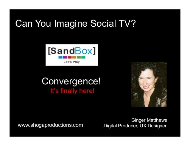Can You Imagine Social TV? Convergence! It's finally here! Ginger Matthews Digital Producer, UX Designerwww.shogaproductio...