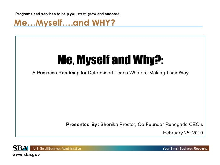 Me…Myself….and WHY?   Me, Myself and Why?: A Business Roadmap for Determined Teens Who are Making Their Way Presented By: ...