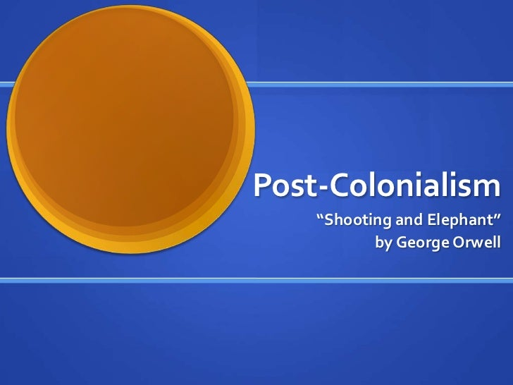 """Post-Colonialism    """"Shooting and Elephant""""           by George Orwell"""