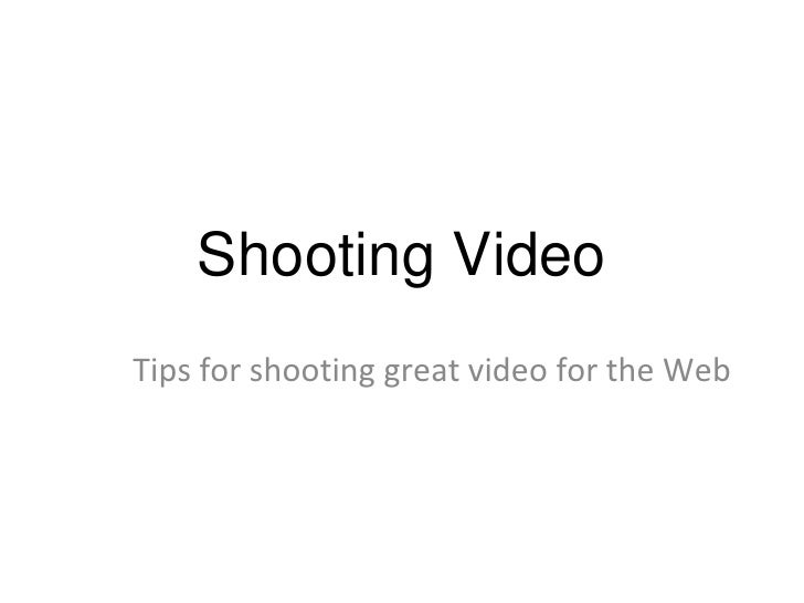Shooting Video Tips for shooting great video for the Web