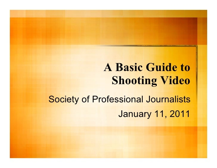 A Basic Guide to              Shooting VideoSociety of Professional Journalists                 January 11, 2011