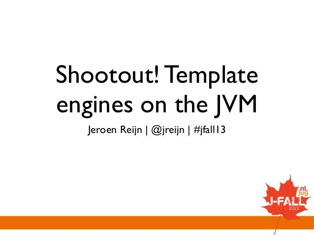 Shootout! Template engines on the JVM Jeroen Reijn | @jreijn | #jfall13
