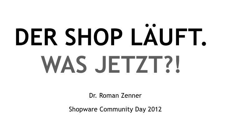 DER SHOP LÄUFT.  WAS JETZT?!         Dr. Roman Zenner    Shopware Community Day 2012