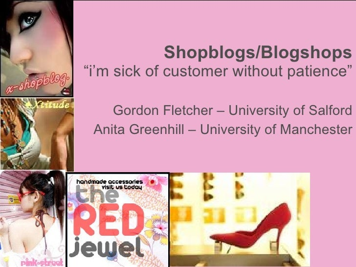"Shopblogs/Blogshops ""i'm sick of customer without patience"" Gordon Fletcher – University of Salford Anita Greenhill – Univ..."
